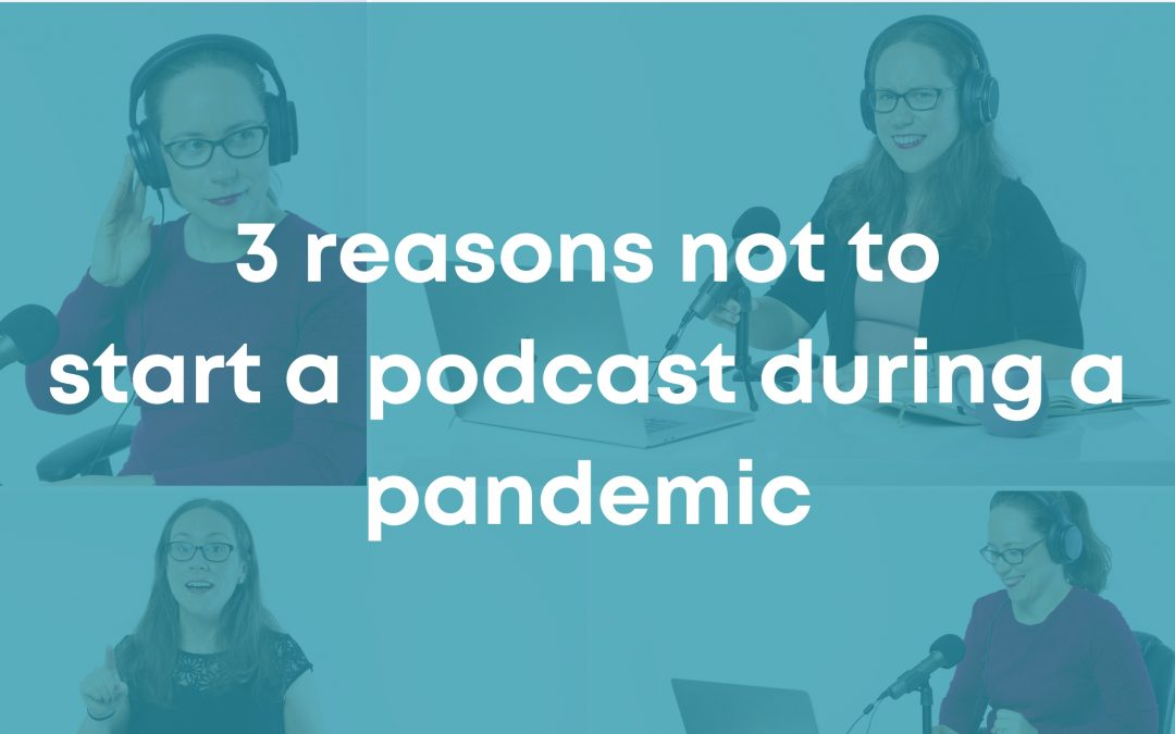 3 Reasons Not to Start a Podcast during a Pandemic